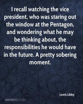 Lewis Libby  - I recall watching the vice president, who was staring out the window at the Pentagon, and wondering what he may be thinking about, the responsibilities he would have in the future. A pretty sobering moment.