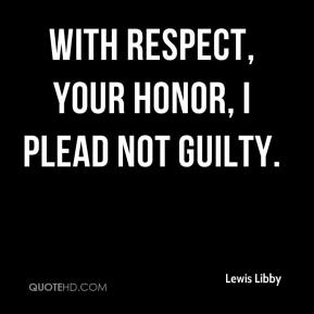 Lewis Libby  - With respect, your honor, I plead not guilty.
