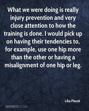 Liba Placek  - What we were doing is really injury prevention and very close attention to how the training is done. I would pick up on having their tendencies to, for example, use one hip more than the other or having a misalignment of one hip or leg.
