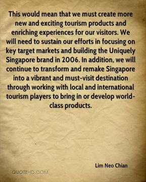 Lim Neo Chian  - This would mean that we must create more new and exciting tourism products and enriching experiences for our visitors. We will need to sustain our efforts in focusing on key target markets and building the Uniquely Singapore brand in 2006. In addition, we will continue to transform and remake Singapore into a vibrant and must-visit destination through working with local and international tourism players to bring in or develop world-class products.