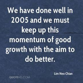 Lim Neo Chian  - We have done well in 2005 and we must keep up this momentum of good growth with the aim to do better.