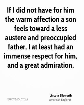Lincoln Ellsworth - If I did not have for him the warm affection a son feels toward a less austere and preoccupied father, I at least had an immense respect for him, and a great admiration.