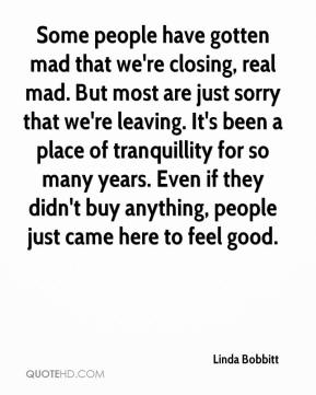 Linda Bobbitt  - Some people have gotten mad that we're closing, real mad. But most are just sorry that we're leaving. It's been a place of tranquillity for so many years. Even if they didn't buy anything, people just came here to feel good.