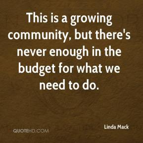 Linda Mack  - This is a growing community, but there's never enough in the budget for what we need to do.