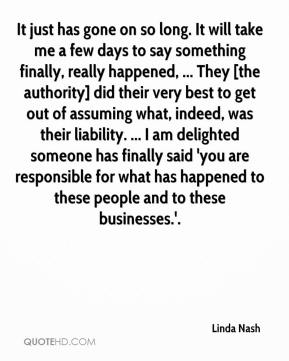 Linda Nash  - It just has gone on so long. It will take me a few days to say something finally, really happened, ... They [the authority] did their very best to get out of assuming what, indeed, was their liability. ... I am delighted someone has finally said 'you are responsible for what has happened to these people and to these businesses.'.