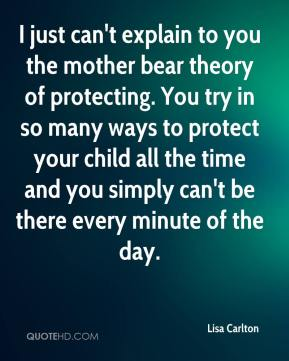 Lisa Carlton  - I just can't explain to you the mother bear theory of protecting. You try in so many ways to protect your child all the time and you simply can't be there every minute of the day.