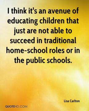 I think it's an avenue of educating children that just are not able to succeed in traditional home-school roles or in the public schools.