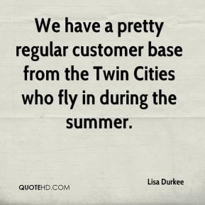 We have a pretty regular customer base from the Twin Cities who fly in during the summer.