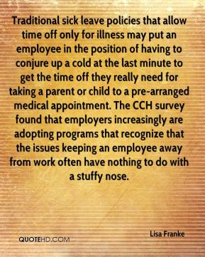 Lisa Franke  - Traditional sick leave policies that allow time off only for illness may put an employee in the position of having to conjure up a cold at the last minute to get the time off they really need for taking a parent or child to a pre-arranged medical appointment. The CCH survey found that employers increasingly are adopting programs that recognize that the issues keeping an employee away from work often have nothing to do with a stuffy nose.
