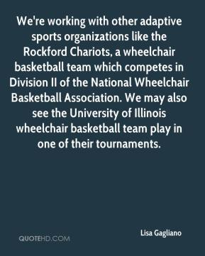 Lisa Gagliano  - We're working with other adaptive sports organizations like the Rockford Chariots, a wheelchair basketball team which competes in Division II of the National Wheelchair Basketball Association. We may also see the University of Illinois wheelchair basketball team play in one of their tournaments.