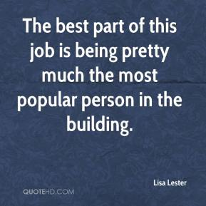 Lisa Lester  - The best part of this job is being pretty much the most popular person in the building.