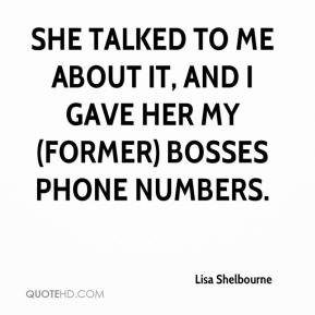 Lisa Shelbourne  - She talked to me about it, and I gave her my (former) bosses phone numbers.