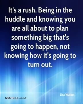 Lisa Waters  - It's a rush. Being in the huddle and knowing you are all about to plan something big that's going to happen, not knowing how it's going to turn out.