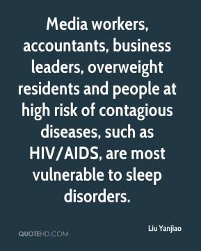 Liu Yanjiao  - Media workers, accountants, business leaders, overweight residents and people at high risk of contagious diseases, such as HIV/AIDS, are most vulnerable to sleep disorders.