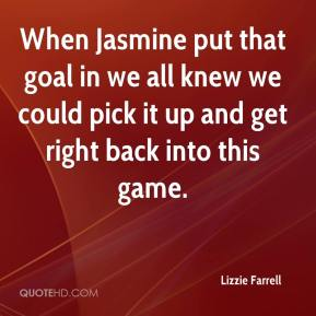 Lizzie Farrell  - When Jasmine put that goal in we all knew we could pick it up and get right back into this game.