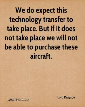 Lord Drayson  - We do expect this technology transfer to take place. But if it does not take place we will not be able to purchase these aircraft.