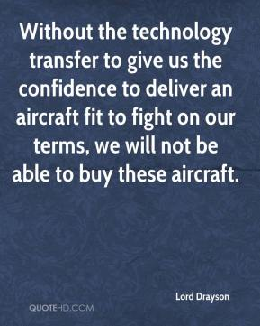 Lord Drayson  - Without the technology transfer to give us the confidence to deliver an aircraft fit to fight on our terms, we will not be able to buy these aircraft.