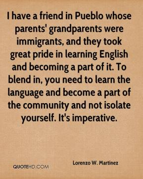 Lorenzo W. Martinez  - I have a friend in Pueblo whose parents' grandparents were immigrants, and they took great pride in learning English and becoming a part of it. To blend in, you need to learn the language and become a part of the community and not isolate yourself. It's imperative.