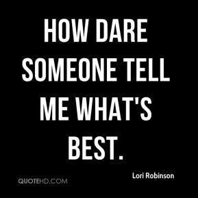Lori Robinson  - How dare someone tell me what's best.