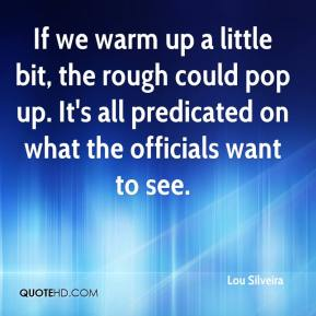Lou Silveira  - If we warm up a little bit, the rough could pop up. It's all predicated on what the officials want to see.