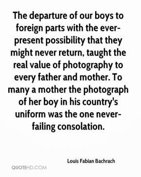 Louis Fabian Bachrach  - The departure of our boys to foreign parts with the ever-present possibility that they might never return, taught the real value of photography to every father and mother. To many a mother the photograph of her boy in his country's uniform was the one never-failing consolation.