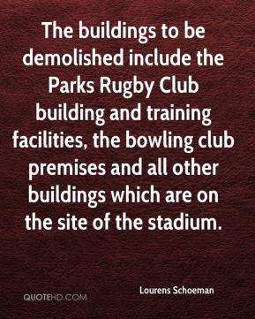 Lourens Schoeman  - The buildings to be demolished include the Parks Rugby Club building and training facilities, the bowling club premises and all other buildings which are on the site of the stadium.