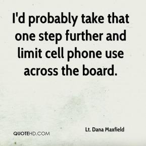 Lt. Dana Maxfield  - I'd probably take that one step further and limit cell phone use across the board.