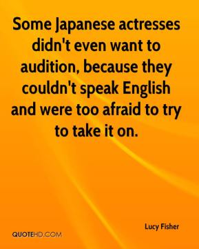 Some Japanese actresses didn't even want to audition, because they couldn't speak English and were too afraid to try to take it on.
