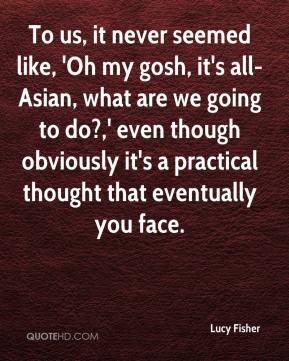 To us, it never seemed like, 'Oh my gosh, it's all-Asian, what are we going to do?,' even though obviously it's a practical thought that eventually you face.