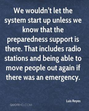 Luis Reyes  - We wouldn't let the system start up unless we know that the preparedness support is there. That includes radio stations and being able to move people out again if there was an emergency.