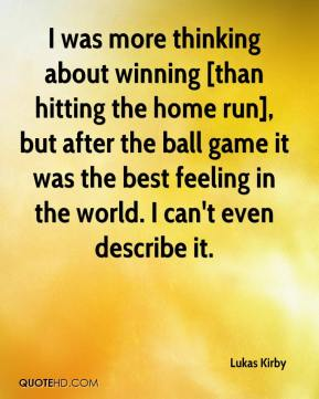 Lukas Kirby  - I was more thinking about winning [than hitting the home run], but after the ball game it was the best feeling in the world. I can't even describe it.