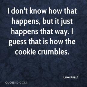 Luke Knauf  - I don't know how that happens, but it just happens that way. I guess that is how the cookie crumbles.