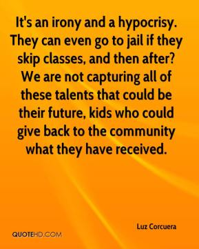 Luz Corcuera  - It's an irony and a hypocrisy. They can even go to jail if they skip classes, and then after? We are not capturing all of these talents that could be their future, kids who could give back to the community what they have received.