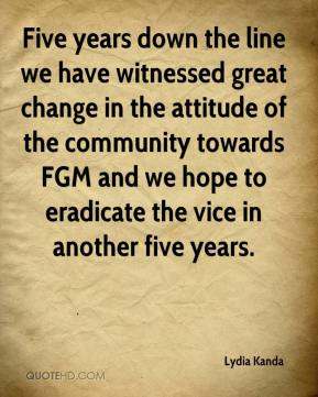 Lydia Kanda  - Five years down the line we have witnessed great change in the attitude of the community towards FGM and we hope to eradicate the vice in another five years.