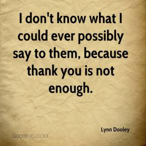 Lynn Dooley  - I don't know what I could ever possibly say to them, because thank you is not enough.