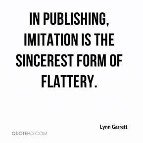 Lynn Garrett  - In publishing, imitation is the sincerest form of flattery.