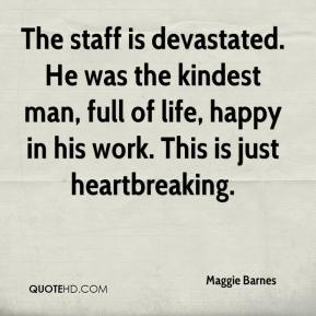 Maggie Barnes  - The staff is devastated. He was the kindest man, full of life, happy in his work. This is just heartbreaking.