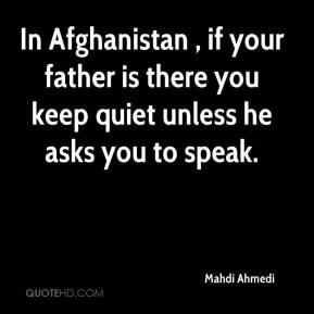 Mahdi Ahmedi  - In Afghanistan , if your father is there you keep quiet unless he asks you to speak.