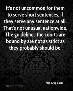 Maj. Greg Baker  - It's not uncommon for them to serve short sentences, if they serve any sentence at all. That's not unusual nationwide. The guidelines the courts are bound by are not as strict as they probably should be.