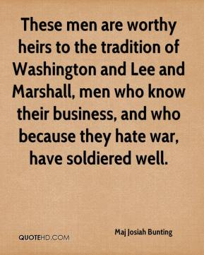 Maj Josiah Bunting  - These men are worthy heirs to the tradition of Washington and Lee and Marshall, men who know their business, and who because they hate war, have soldiered well.