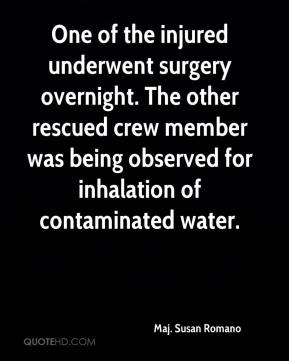 Maj. Susan Romano  - One of the injured underwent surgery overnight. The other rescued crew member was being observed for inhalation of contaminated water.