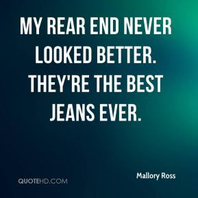 Mallory Ross  - My rear end never looked better. They're the best jeans ever.