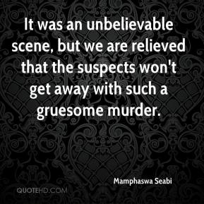Mamphaswa Seabi  - It was an unbelievable scene, but we are relieved that the suspects won't get away with such a gruesome murder.