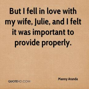 Manny Aranda  - But I fell in love with my wife, Julie, and I felt it was important to provide properly.