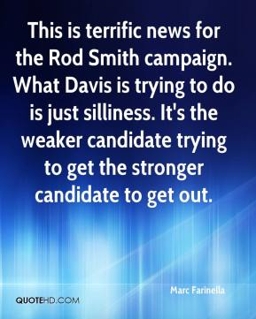 Marc Farinella  - This is terrific news for the Rod Smith campaign. What Davis is trying to do is just silliness. It's the weaker candidate trying to get the stronger candidate to get out.