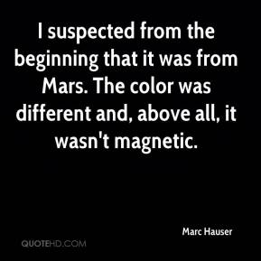 Marc Hauser  - I suspected from the beginning that it was from Mars. The color was different and, above all, it wasn't magnetic.