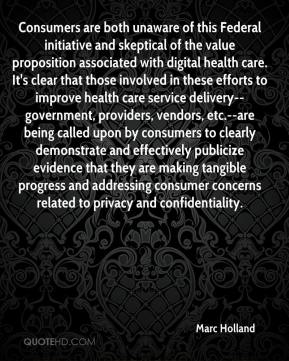 Consumers are both unaware of this Federal initiative and skeptical of the value proposition associated with digital health care. It's clear that those involved in these efforts to improve health care service delivery--government, providers, vendors, etc.--are being called upon by consumers to clearly demonstrate and effectively publicize evidence that they are making tangible progress and addressing consumer concerns related to privacy and confidentiality.