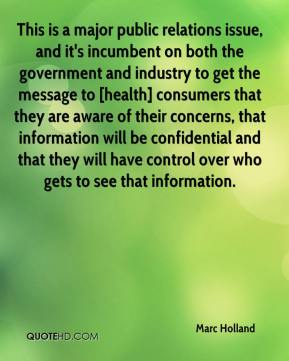 Marc Holland  - This is a major public relations issue, and it's incumbent on both the government and industry to get the message to [health] consumers that they are aware of their concerns, that information will be confidential and that they will have control over who gets to see that information.