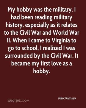 Marc Ramsey  - My hobby was the military. I had been reading military history, especially as it relates to the Civil War and World War II. When I came to Virginia to go to school, I realized I was surrounded by the Civil War. It became my first love as a hobby.