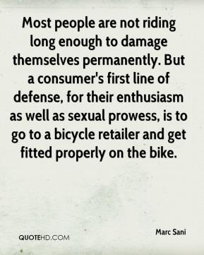 Marc Sani  - Most people are not riding long enough to damage themselves permanently. But a consumer's first line of defense, for their enthusiasm as well as sexual prowess, is to go to a bicycle retailer and get fitted properly on the bike.